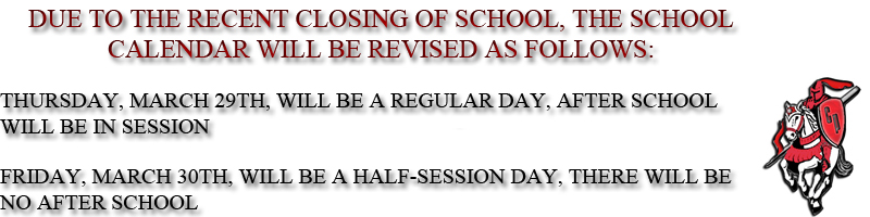 DUE TO THE RECENT CLOSING OF SCHOOL, THE SCHOOL CALENDAR WILL BE REVISED AS FOLLOWS: THURSDAY, MARCH 29TH, WILL BE A REGULAR DAY, AFTER SCHOOL WILL BE IN SESSION. FRIDAY, MARCH 30TH, WILL BE A HALF-SESSION DAY, THERE WILL BE NO AFTER SCHOOL